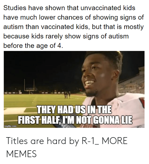 Dank, Memes, and Target: Studies have shown that unvaccinated kids  have much lower chances of showing signs of  cauutisrrn tihaa vccnatod kids, but that is rmosly  because kids rarely show signs of autism  before the age of 4  THEY HAD US IN THE  FIRST HALE IM NOT  GONNA LIE  ingflip.com Titles are hard by R-1_ MORE MEMES