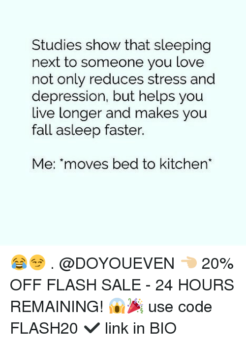 Fall, Gym, and Love: Studies show that sleeping  next to someone you love  not only reduces stress and  depression, but helps you  live longer and makes  fall asleep faster.  you  Me: moves bed to kitchen 😂😏 . @DOYOUEVEN 👈🏼 20% OFF FLASH SALE - 24 HOURS REMAINING! 😱🎉 use code FLASH20 ✔️ link in BIO