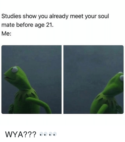 Memes, 🤖, and Soul: Studies show you already meet your soul  mate before age 21.  Me: WYA??? 👀👀