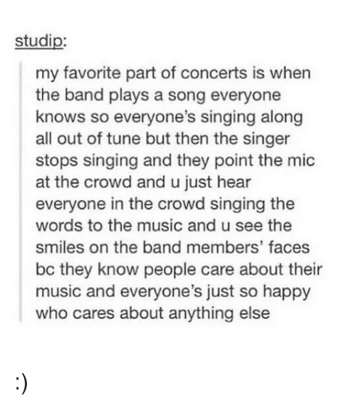 Memes, Music, and Singing: studip:  my favorite part of concerts is when  the band plays a song everyone  knows so everyone's singing along  all out of tune but then the singer  stops singing and they point the mic  at the crowd and u just hear  everyone in the crowd singing the  words to the music and u see the  smiles on the band members' faces  bc they know people care about their  music and everyone's just so happy  who cares about anything else :)