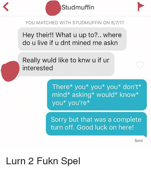 Sorry, Good, and Live: Studmuffin  YOU MATCHED WITH STUDMUFFIN ON 8/7/17  Hey their! What u up to?.. where  do u live if u dnt mined me askn  Really wuld like to knw u if ur  interested  There* you* you* you* don't*  mind* asking* would* know*  you* you're*  Sorry but that was a complete  turn off. Good luck on here!  Sent Lurn 2 Fukn Spel