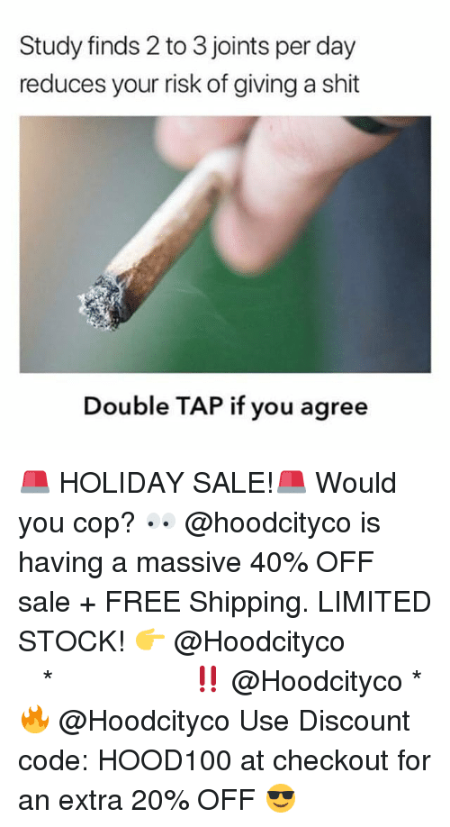 Memes, Shit, and Free: Study finds 2 to 3 joints per day  reduces your risk of giving a shit  Double TAP if you agree 🚨 HOLIDAY SALE!🚨 Would you cop? 👀 @hoodcityco is having a massive 40% OFF sale + FREE Shipping. LIMITED STOCK! 👉 @Hoodcityco ⠀⠀⠀⠀⠀⠀⠀⠀⠀⠀⠀⠀⠀ ⠀ ⠀⠀ * ‼️ @Hoodcityco * 🔥 @Hoodcityco Use Discount code: HOOD100 at checkout for an extra 20% OFF 😎