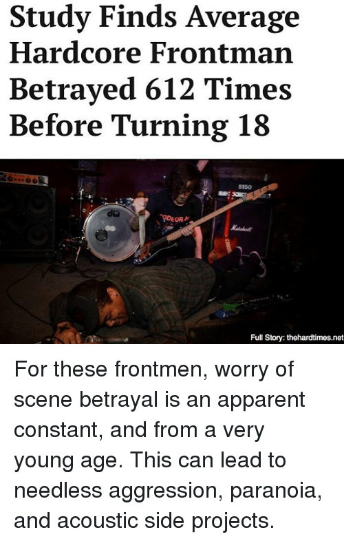 Memes, 🤖, and Net: Study Finds Average  Hardcore Frontman  Betrayed 612 Times  Before Turning 18  5150  DEORN  Full Story: thehardtimes.net For these frontmen, worry of scene betrayal is an apparent constant, and from a very young age. This can lead to needless aggression, paranoia, and acoustic side projects.