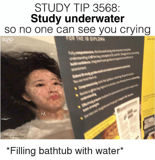 Crying, Memes, and Water: STUDY TIP 3568  Study underwater  so no one can see you crying  FOR TNE IS DIP ONA  Credits to ozarayau *Filling bathtub with water*