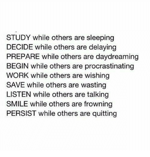 Work, Smile, and Sleeping: STUDY while others are sleeping  DECIDE while others are delaying  PREPARE while others are daydreaming  BEGIN while others are procrastinating  WORK while others are wishing  SAVE while others are wasting  LISTEN while others are talking  SMILE while others are frowning  PERSIST while others are quitting
