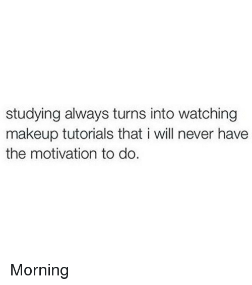 Makeup, Memes, and Never: studying always turns into watching  makeup tutorials that i will never have  the motivation to do. Morning