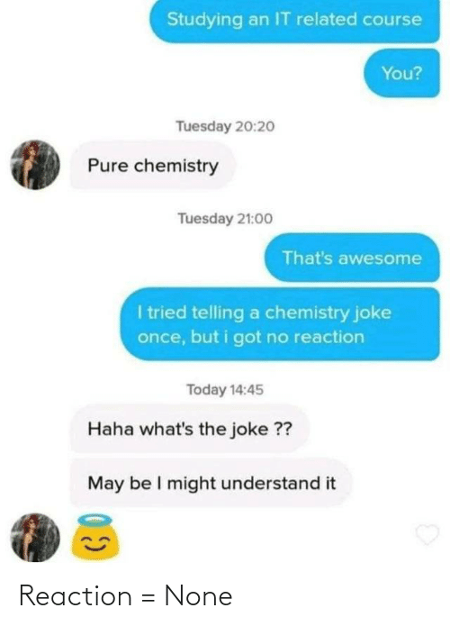 Today, Awesome, and Haha: Studying an IT related course  You?  Tuesday 20:2o  Pure chemistry  Tuesday 21:00  That's awesome  I tried telling a chemistry joke  once, but i got no reaction  Today 14:45  Haha what's the joke ??  May be I might understand it Reaction = None