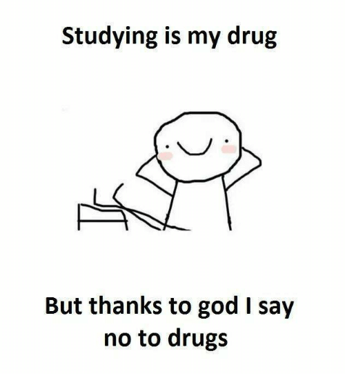 studying is my drug but thanks to god say no 6756785 25 best say no to drugs memes part memes