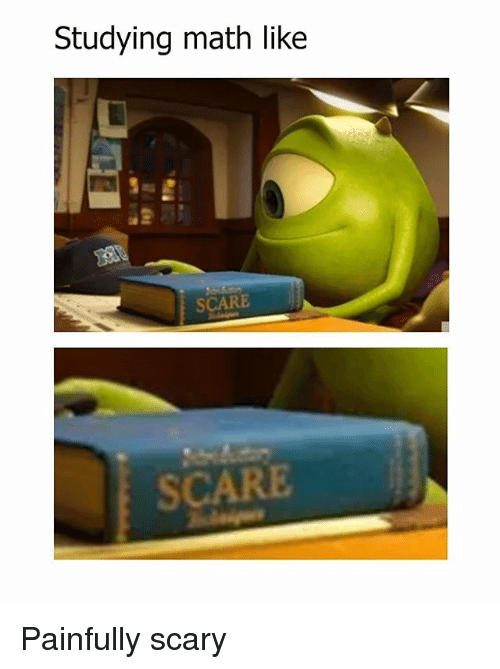 Memes, Scare, and Math: Studying math like  SCARE  SCARE Painfully scary
