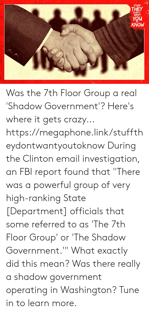 """Crazy, Fbi, and Memes: STUFF  THEY  WANT  You  TO  KNOW Was the 7th Floor Group a real 'Shadow Government'? Here's where it gets crazy... https://megaphone.link/stufftheydontwantyoutoknow  During the Clinton email investigation, an FBI report found that """"There was a powerful group of very high-ranking State [Department] officials that some referred to as 'The 7th Floor Group' or 'The Shadow Government.'"""" What exactly did this mean? Was there really a shadow government operating in Washington? Tune in to learn more."""