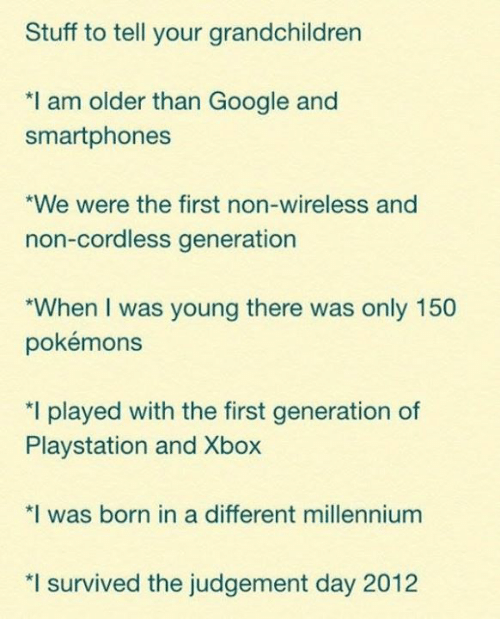 Dank, Google, and Pokemon: Stuff to tell your grandchildren  *I am older than Google and  smartphones  *We were the first non-wireless and  non-cordless generation  *When I was young there was only 150  pokémons  *I played with the first generation of  Playstation and Xbox  *I was born in a different millennium  *I survived the judgement day 2012