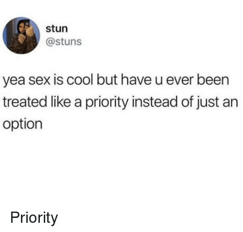 Sex, Cool, and Been: stun  @stuns  yea sex is cool but have u ever been  treated like a priority instead of just an  option Priority