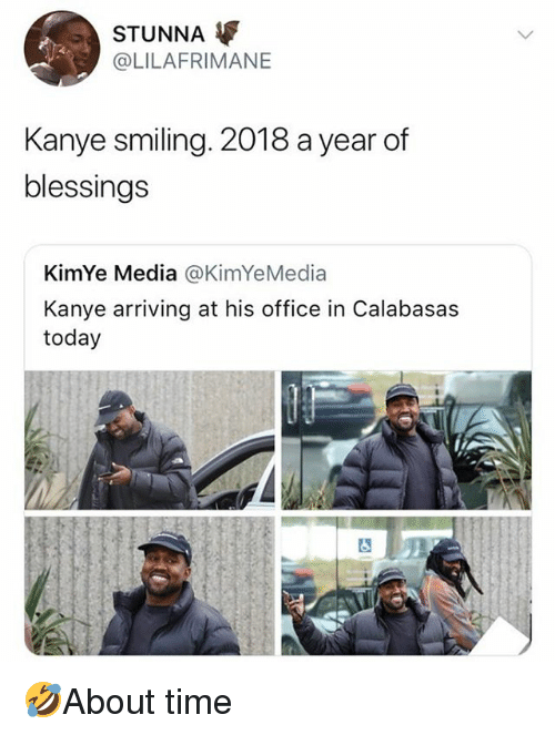 Kanye, Memes, and Office: STUNNA  @LILAFRIMANE  Kanye smiling. 2018 a year of  blessings  KimYe Media @KimYeMedia  Kanye arriving at his office in Calabasas  today 🤣About time