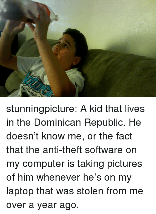 Target, Tumblr, and Blog: stunningpicture:  A kid that lives in the Dominican Republic. He doesn't know me, or the fact that the anti-theft software on my computer is taking pictures of him whenever he's on my laptop that was stolen from me over a year ago.