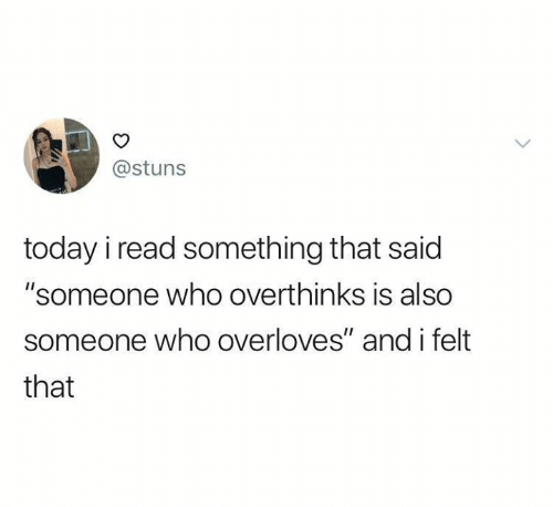 "Relationships, Today, and Who: @stuns  today i read something that said  ""someone who overthinks is also  someone who overloves"" and i felt  that"