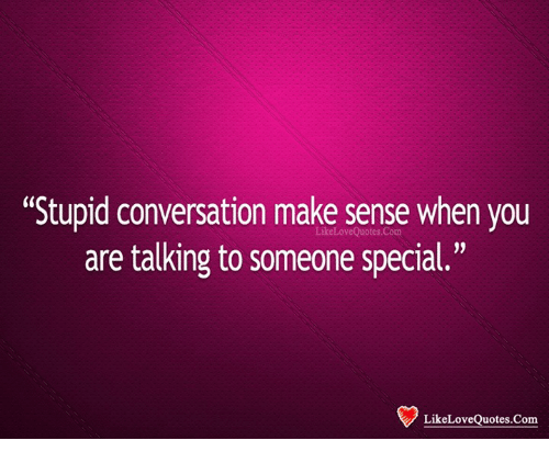 Stupid Conversation Make Sense When You Are Talking To Someone