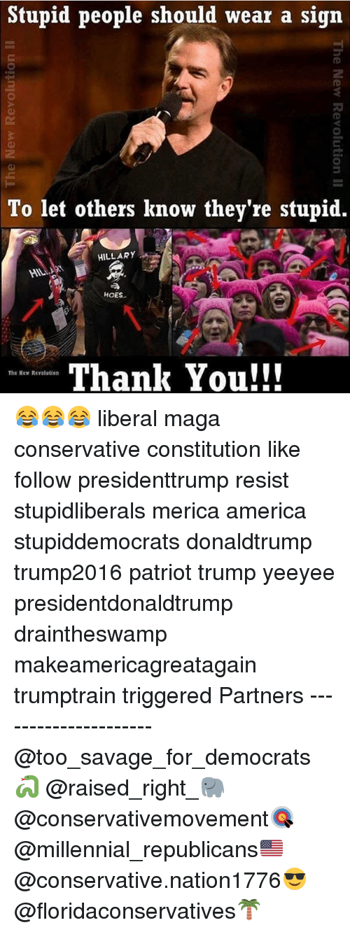 America, Hoes, and Memes: Stupid people should wear a sign  To let others know they're stupid.  HILLARY  HILI  HOES  A.  Thank You!!  The New Revolution 😂😂😂 liberal maga conservative constitution like follow presidenttrump resist stupidliberals merica america stupiddemocrats donaldtrump trump2016 patriot trump yeeyee presidentdonaldtrump draintheswamp makeamericagreatagain trumptrain triggered Partners --------------------- @too_savage_for_democrats🐍 @raised_right_🐘 @conservativemovement🎯 @millennial_republicans🇺🇸 @conservative.nation1776😎 @floridaconservatives🌴