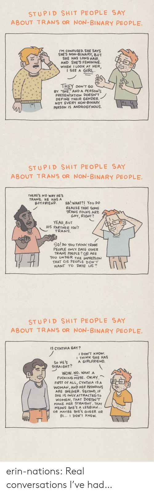 "Fucking, Shit, and Tumblr: STUPID SHIT PEOPLE SAY  ABOUT TRANS OR NON-BINARY PEOPLE  I'M CONFUSE D. SHE SAYS  SHE'S NON-BINARY, BUT  SHE HAS LONG HAIR  AND SHE'S FEMININÉ.  WHEN I LOOK AT HER,  1 SEE A GIRL  THEY DON'T GO  BY ""SHE"" AND A PERSON'S  PRESENTATION DOESN'T  DEFINE THEIR GENDER.  NOT EVERY NON-BINARY  PERSON IS ANDROGYNOUS.  1  0   STUPID SHIT PEOPLE SAY  ABOUT TRANS OR NON-BINARY PEOPLE  THERE'S NO WAY HE'S  TRANS. HE HAS A  BOYFRIEND  HA! WHAT?I You DO  REAIZE THAT SOME  TRANS FOLKS ARE  GAY, RIGHT?  YEAH BUT  HIS PARTNER ISN'T  TRANS  Sol po YoU THINK TRANS  PEOPLE ONLY DATE OTHER  TRANS PDEPLE? OR ARE  You UNDER THE IMPRESSION  THAT CIS PEOPLE DON'T  WANT TO DATE US   STUPID SHIT PEOPLE SAY  ABOUT TRANS OR NON-BINARY PEOPLE  Is CYNTHIA GAY?  I DON'T KNOW.  I THINK SHE HAS  A GIRLFRIEND.  So HE'S  STRAIGHT?  WOW. NO. WHAT A  FUCKING MESS. OKAY,  FIRST OF ALL, CYNTHIA IS A  WOMAN, AND HER PRONOUNS  IF  ARE SHE/HER. SECOND,  SHE IS ONLY ATTRACTED TO  WOMEN, THAT DOESN'T  MAKE HER STRAIGHT, THAT  MEANS SHE'S A LESBIAN.  OR MAYBE SHE'S QUEER OR  Bl... DON'T KNOW. erin-nations:  Real conversations I've had…"
