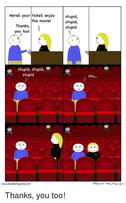 Movie, You, and Www: stupid,  stupid,  stupid  Heres your ticket, enjoy  the movie!  Thanks,  you too!  stupid, stupid,  stupid  stu...  www.abovethefraycomic.corm  Above thefra Thanks, you too!