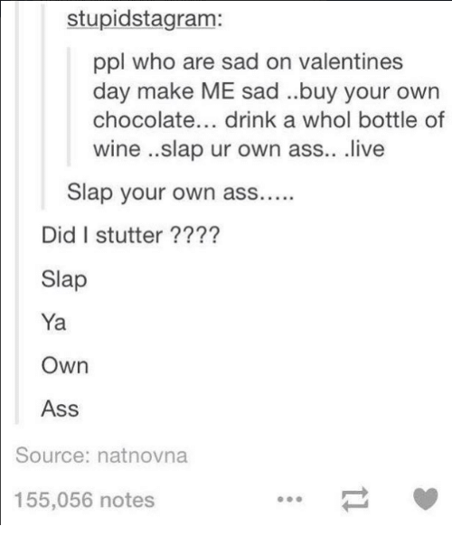 Ass, Valentine's Day, and Wine: stupidstagram:  ppl who are sad on valentines  day make ME sad ..buy your own  chocolate... drink a whol bottle of  wine ..slap ur own ass.. live  Slap your own ass....  Did I stutter ????  Slap  Ya  Own  Ass  Source: natnovna  155,056 notes