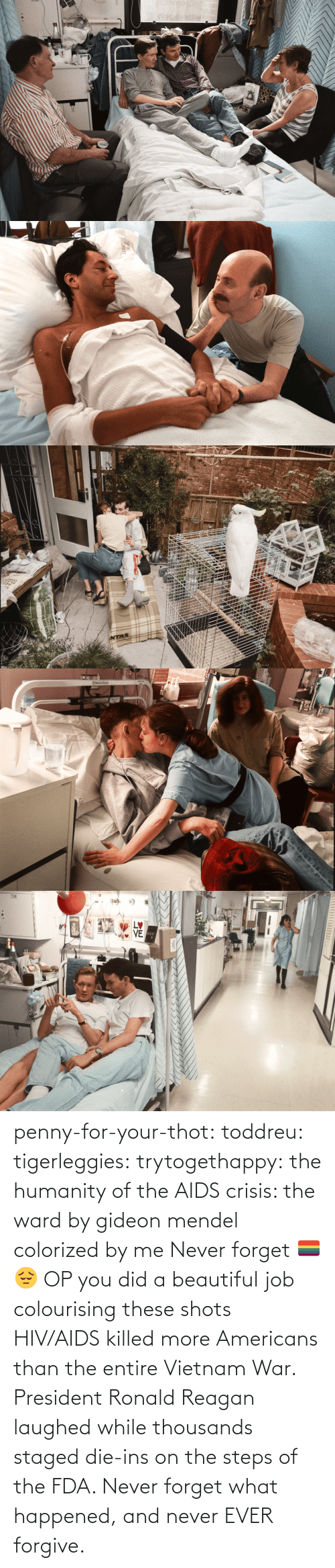 Beautiful, Thot, and Tumblr: STVE  yboagt   INTAS   ENesbit Evans  CAN   LETTI penny-for-your-thot: toddreu:  tigerleggies:  trytogethappy:  the humanity of the AIDS crisis: the ward by gideon mendel colorized by me   Never forget 🏳️🌈😔   OP you did a beautiful job colourising these shots   HIV/AIDS killed more Americans than the entire Vietnam War. President Ronald Reagan laughed while thousands staged die-ins on the steps of the FDA. Never forget what happened, and never EVER forgive.