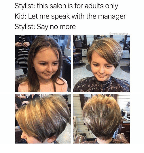 Salon, Say No More, and Speak: Stylist: this salon is for adults only  Kid: Let me speak with the manager  Stylist: Say no more  @moistbuddha