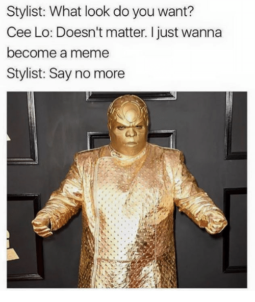 Dank, Say No More, and 🤖: Stylist: What look do you want?  Cee Lo: Doesn't matter. I just wanna  become a meme  Stylist: Say no more