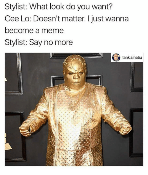 Dank, Say No More, and 🤖: Stylist: What look do you want?  Cee Lo: Doesn't matter. I just wanna  become a meme  Stylist: Say no more  tank sinatra