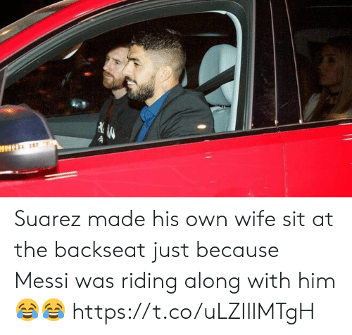 Soccer, Messi, and Wife: Suarez made his own wife sit at the backseat just because Messi was riding along with him 😂😂 https://t.co/uLZIIlMTgH