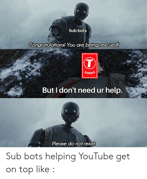 youtube.com, Congratulations, and Help: Sub bots  Congratulations! You are being rescued!  SEries  But I don't need ur help.  Please do not resist Sub bots helping YouTube get on top like :