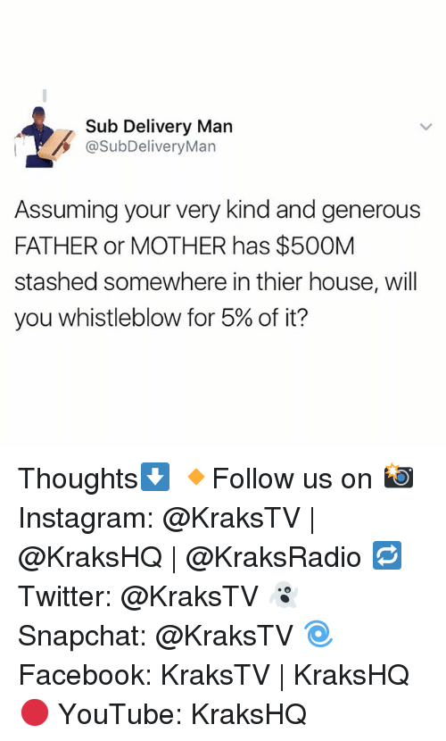 Instagram, Memes, and Snapchat: Sub Delivery Man  @SubDeliveryMan  Assuming your very kind and generous  FATHER or MOTHER has $500M  stashed somewhere in thier house, will  you whistleblow for 5% of it? Thoughts⬇️ 🔸Follow us on 📸 Instagram: @KraksTV | @KraksHQ | @KraksRadio 🔁 Twitter: @KraksTV 👻 Snapchat: @KraksTV 🌀Facebook: KraksTV | KraksHQ 🔴 YouTube: KraksHQ