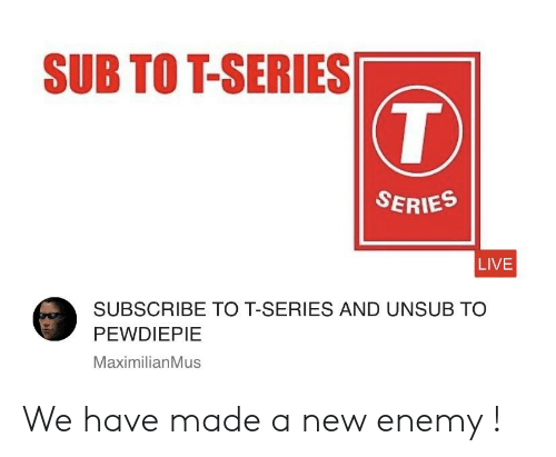 Live, New, and Series: SUB TOT-SERIES  SERIES  LIVE  SUBSCRIBE TO T-SERIES AND UNSUB TO  PEWDIEPIE  MaximilianMus We have made a new enemy !