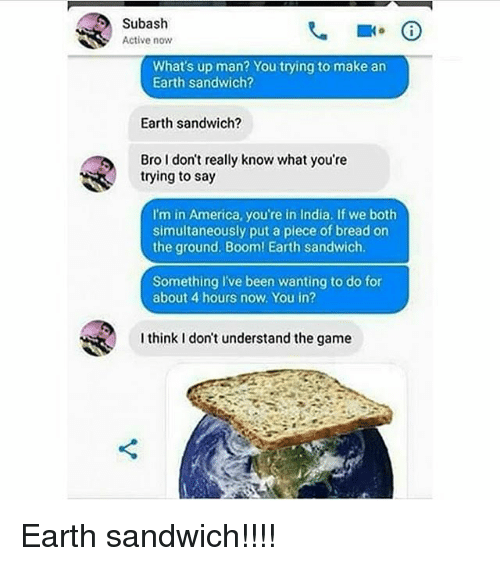 America, Memes, and The Game: Subash  Active now  What's up man? You trying to make an  Earth sandwich?  Earth sandwich?  Bro I don't really know what you're  trying to say  I'm in America, you're in India. If we both  simultaneously put a plece of bread on  the ground. Boom! Earth sandwich  Something l've been wanting to do for  about 4 hours now. You in?  I think I don't understand the game Earth sandwich!!!!
