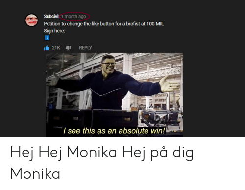Change, Dig, and Mil: Subcivi 1 month ago  Petition to change the like button for a brofist at 100 MIL  Sign here:  21K  REPLY  I see this as an absolute win! Hej Hej Monika Hej på dig Monika
