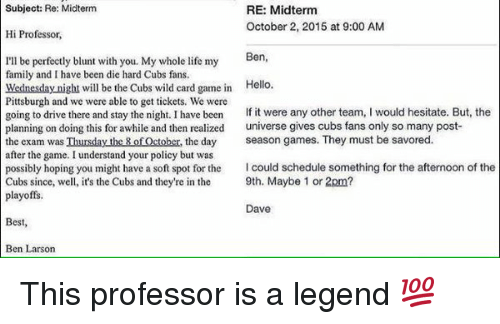 Memes, Cubs, and Pittsburgh: Subject: Re: Midterm  RE: Midterm  October 2, 2015 at 9:00 AM  Hi Professor,  Ben  I'll be perfectly blunt with you. My whole life my  family and have been die hard Cubs fans.  Wednesday night will be the Cubs wild card game in  Hello.  Pittsburgh and we were able to get tickets. We were  going to drive there and stay the night. I have been  If it were any other team  I would hesitate. But, the  planning on doing this for awhile and then realized  universe gives cubs fans only so many post-  the exam was Thursday the 8 of October, the day  season games. They must be savored  after the game. I understand your policy but was  possibly hoping you might have a soft spot for the  Icould schedule something for the afternoon of the  Cubs since, well, it's the Cubs and they're in the  9th. Maybe 1 or 2pm?  playoffs.  Dave  Best  Ben Larson This professor is a legend 💯