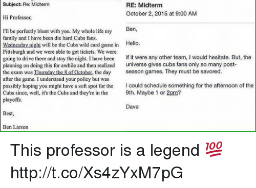 Family, Hello, and Life: Subject: Re: Midterm  RE: Midterm  October 2, 2015 at 9:00 AM  Hi Professor,  Ben  I'll be perfectly blunt with you. My whole life my  family and have been die hard Cubs fans.  Wednesday night will be the Cubs wild card game in  Hello.  Pittsburgh and we were able to get tickets. We were  going to drive there and stay the night. I have been  If it were any other team  I would hesitate. But, the  planning on doing this for awhile and then realized  universe gives cubs fans only so many post-  the exam was Thursday the 8 of October, the day  season games. They must be savored  after the game. I understand your policy but was  possibly hoping you might have a soft spot for the  Icould schedule something for the afternoon of the  Cubs since, well, it's the Cubs and they're in the  9th. Maybe 1 or 2pm?  playoffs.  Dave  Best  Ben Larson This professor is a legend 💯 http://t.co/Xs4zYxM7pG