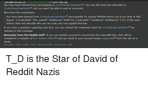 """Reddit, History, and Karma: [-] subreddit message via  /r/LateStageCapitalism [M  IMI sent 2 days ago  You have been banned from participating in r/LateStageCapitalism11. You can still view and subscribe to  r/LateStageCapitalisml21, but you won't be able to post or comment.  Note from the moderators:  You have been banned from /r/latestagecapitalism(3] permanently for having 949690 karma out of our limit of 400.  Report: If""""subreddit"""":""""the_donald"""", """"badKarma"""":949673),f""""subreddit"""".: """"neoliberal"""",""""badKarma"""": 17)]. If this post  history does not describe who you are now, you may appeal this ban.  If you have a question regarding your ban, you can contact the moderator team for r/LateStageCapitalism41 by  replying to this message.  Reminder from the Reddit staff: If you use another account to circumvent this subreddit ban, that will be  considered a violation of the Content Policy S1 and can result in your account being suspended6 from the site as a  whole.  permalink source delete report block subreddit mark unread reply"""