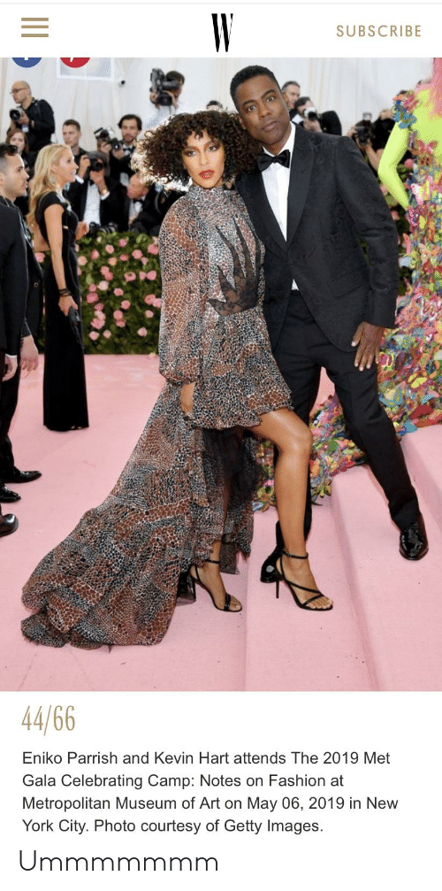 Facepalm, Fashion, and Kevin Hart: SUBSCRIBE  44 66  Eniko Parrish and Kevin Hart attends The 2019 Met  Gala Celebrating Camp: Notes on Fashion at  Metropolitan Museum of Art on May 06, 2019 in New  York City. Photo courtesy of Getty Images. Ummmmmmm