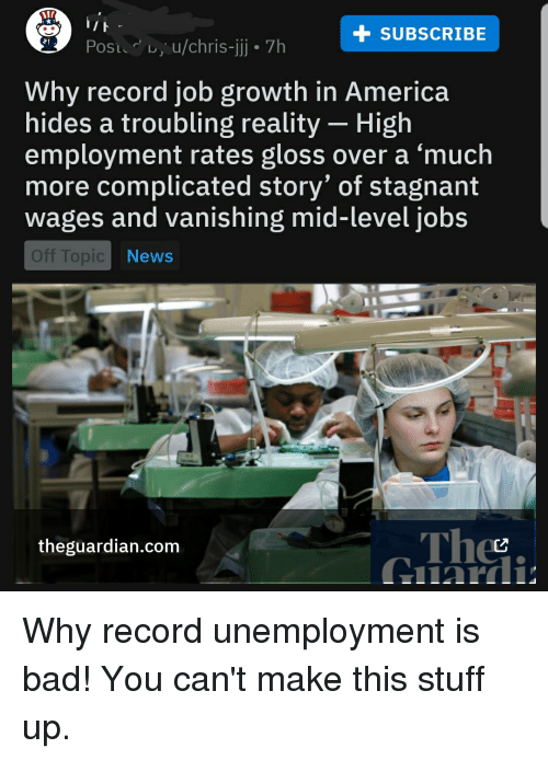 America, Bad, and Jobs: + sUBSCrIBe  Post u/chris-j 7h  Why record job growth in America  hides a troubling reality - High  employment rates gloss over a 'much  more complicated story' of stagnant  wages and vanishing mid-level jobs  Off Topic  Thee  theguardian.com