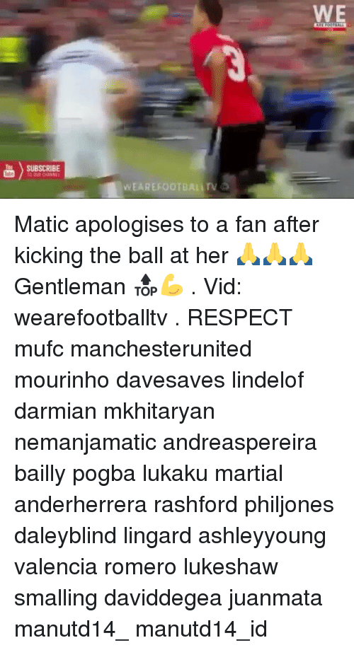 Memes, Respect, and Martial: SUBSCRIBE  TO DUR CHANNE  WEAREFOOTBALITV Matic apologises to a fan after kicking the ball at her 🙏🙏🙏 Gentleman 🔝💪 . Vid: wearefootballtv . RESPECT mufc manchesterunited mourinho davesaves lindelof darmian mkhitaryan nemanjamatic andreaspereira bailly pogba lukaku martial anderherrera rashford philjones daleyblind lingard ashleyyoung valencia romero lukeshaw smalling daviddegea juanmata manutd14_ manutd14_id