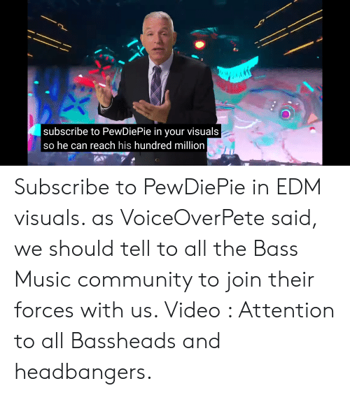 Community, Music, and Video: subscribe to PewDiePie in your visuals  so he can reach his hundred million Subscribe to PewDiePie in EDM visuals. as VoiceOverPete said, we should tell to all the Bass Music community to join their forces with us. Video : Attention to all Bassheads and headbangers.