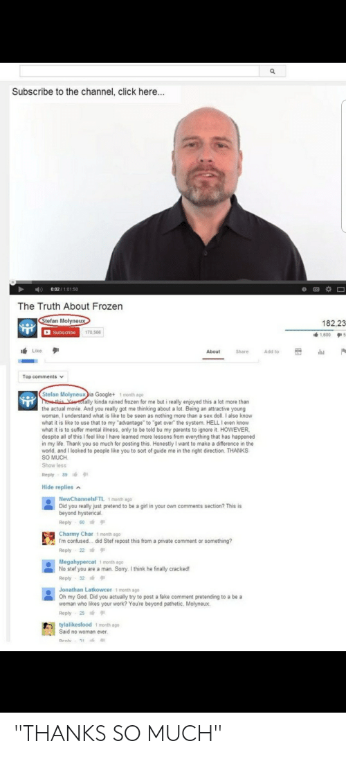 """Click, Confused, and Facepalm: Subscribe to the channel, click here...  0.02/1:01:50  The Truth About Frozen  Stefan Molyneux  182,23  Subscribe  170,566  1,600  5  Like  About  Share  Add to  Top comments v  Stefan Molyneux ia Google+ 1 month ago  Tove this Yauotally kinda ruined frozen for me but i really enjoyed this a lot more than  the actual movie. And you really got me thinking about a lot. Being an attractive young  woman, I understand what is like to be seen as nothing more than a sex doll. I also know  what it is like to use that to my """"advantage"""" to """"get over"""" the system. HELL I even know  what it is to suffer mental illness, only to be told bu my parents to ignore it. HOWEVER  despite all of this I feel like I have learned more lessons from everything that has happened  in my life. Thank you so much for posting this. Honestly I want to make a difference in the  world, and I looked to people like you to sort of guide me in the right direction. THANKS  SO MUCH  Show less  Reply 89  Hide replies  NewChannelsFTL 1 month ago  Did you really just pretend to be a girl in your own comments section? This is  beyond hysterical.  Reply 60  Charmy Char 1 month ago  I'm confused.. did Stef repost this from a private comment or something?  Reply 22  Megahypercat 1 month ago  No stef you are a man. Sorry. I think he finally cracked!  Reply 32  Jonathan Latkowcer 1 month ago  Oh my God. Did you actually try to post a fake comment pretending to a be a  woman who likes your work? You're beyond pathetic, Molyneux.  Reply  25  tylalikesfood 1 month ago  Said no woman ever  Renl  31 """"THANKS SO MUCH"""""""