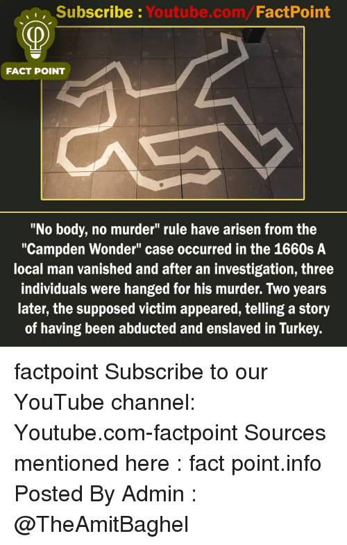 "Memes, youtube.com, and Turkey: Subscribe Youtube.com/FactPoint  FACT POINT  ""No body, no murder"" rule have arisen from the  ""Campden Wonder"" case occurred in the 1660s A  local man vanished and after an investigation, three  individuals were hanged for his murder. Two years  later, the supposed victim appeared, telling a story  of having been abducted and enslaved in Turkey. factpoint Subscribe to our YouTube channel: Youtube.com-factpoint Sources mentioned here : fact point.info Posted By Admin : @TheAmitBaghel"