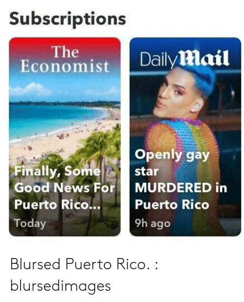News, Daily Mail, and Good: Subscriptions  The  Economist  Daily mail  Openly gay  Finally, Some  star  Good News For  MURDERED in  Puerto Rico...  Puerto Rico  9h ago  Today Blursed Puerto Rico. : blursedimages