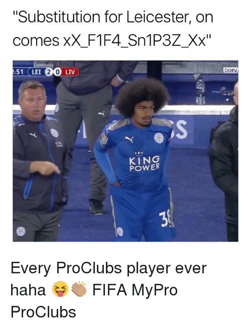 "Fifa, Memes, and Power: ""Substitution for Leicester, on  comes xX_F1F4_Sn1P3Z_Xx""  51 (LEI 20 LIV  beIN  KING  POWER Every ProClubs player ever haha 😝👏🏽 FIFA MyPro ProClubs"