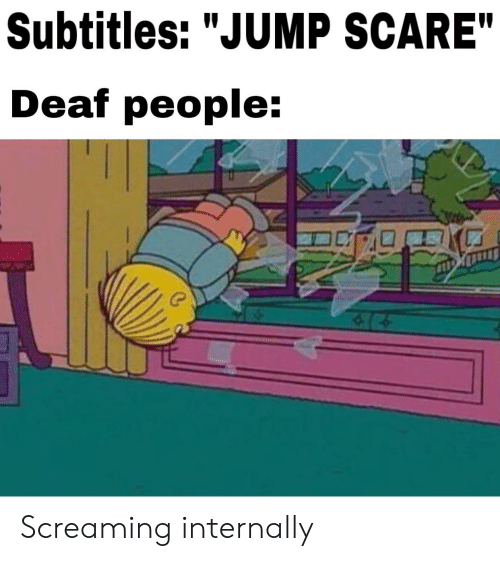 "Reddit, Scare, and Screaming: Subtitles: ""JUMP SCARE""  Deaf people: Screaming internally"
