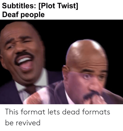 Format, Plot, and This: Subtitles: [Plot Twist]  Deaf people This format lets dead formats be revived