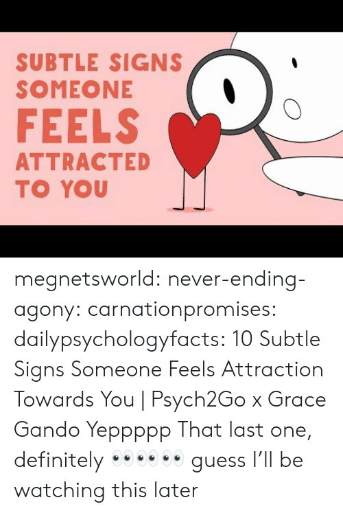 Definitely, Tumblr, and youtube.com: SUBTLE SIGNS  SOMEONE  FEELS  ATTRACTED  TO YOU megnetsworld: never-ending-agony:   carnationpromises:  dailypsychologyfacts: 10 Subtle Signs Someone Feels Attraction Towards You | Psych2Go x Grace Gando Yeppppp   That last one, definitely    👀👀👀 guess I'll be watching this later