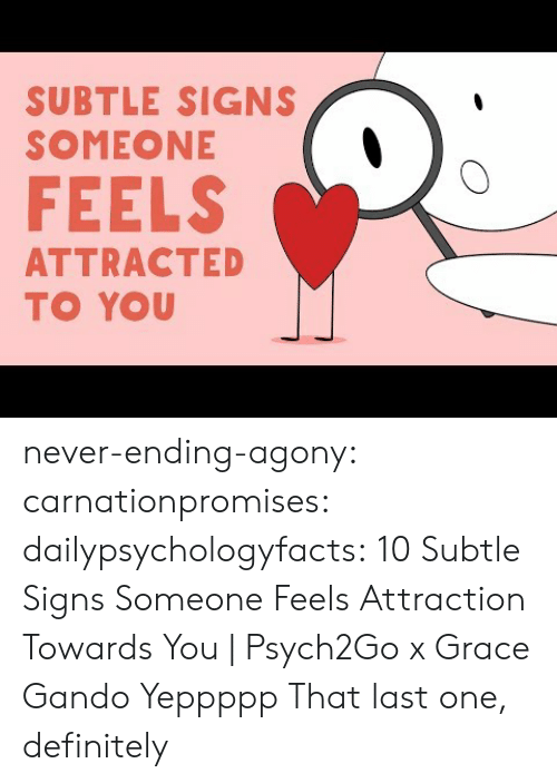 Definitely, Tumblr, and youtube.com: SUBTLE SIGNS  SOMEONE  FEELS  ATTRACTED  TO YOU never-ending-agony:  carnationpromises: dailypsychologyfacts: 10 Subtle Signs Someone Feels Attraction Towards You | Psych2Go x Grace Gando Yeppppp   That last one, definitely