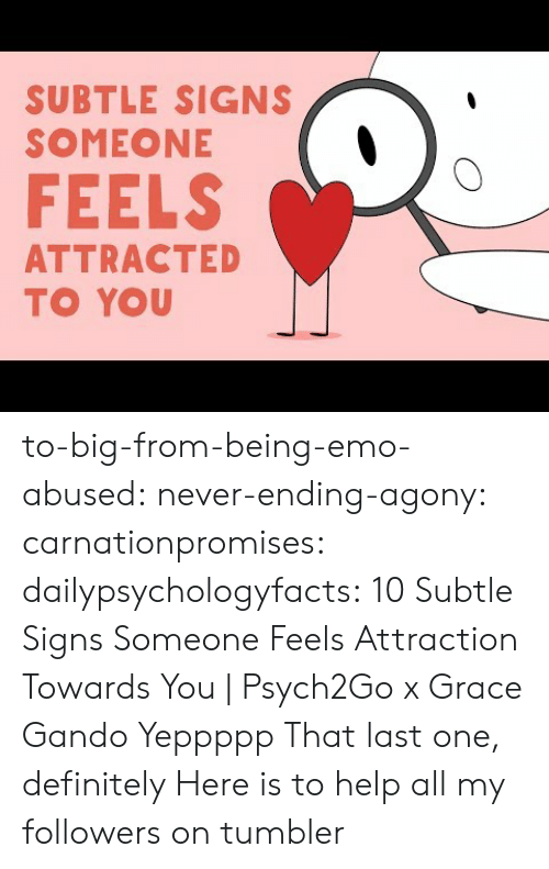Definitely, Emo, and Tumblr: SUBTLE SIGNS  SOMEONE  FEELS  ATTRACTED  TO YOU to-big-from-being-emo-abused:  never-ending-agony: carnationpromises:  dailypsychologyfacts: 10 Subtle Signs Someone Feels Attraction Towards You | Psych2Go x Grace Gando Yeppppp   That last one, definitely    Here is to help all my followers on tumbler